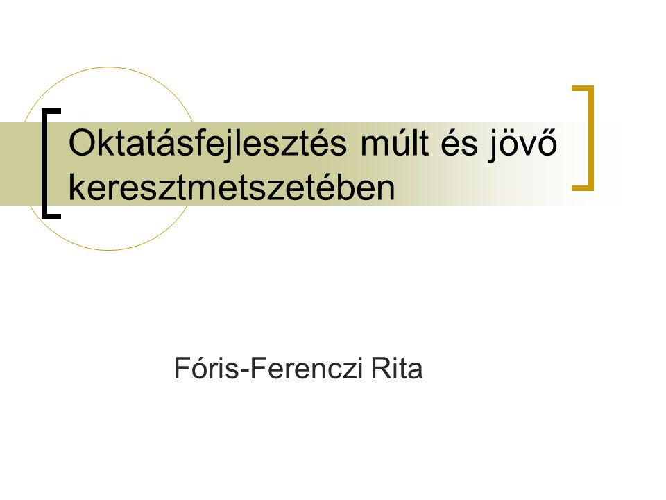 Oktatásfejlesztés múlt és jövő keresztmetszetében Fóris-Ferenczi Rita