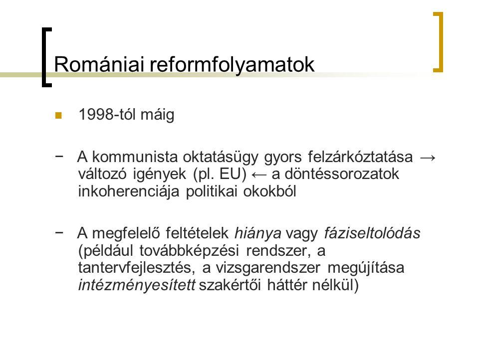 Romániai reformfolyamatok 1998-tól máig − A kommunista oktatásügy gyors felzárkóztatása → változó igények (pl. EU) ← a döntéssorozatok inkoherenciája