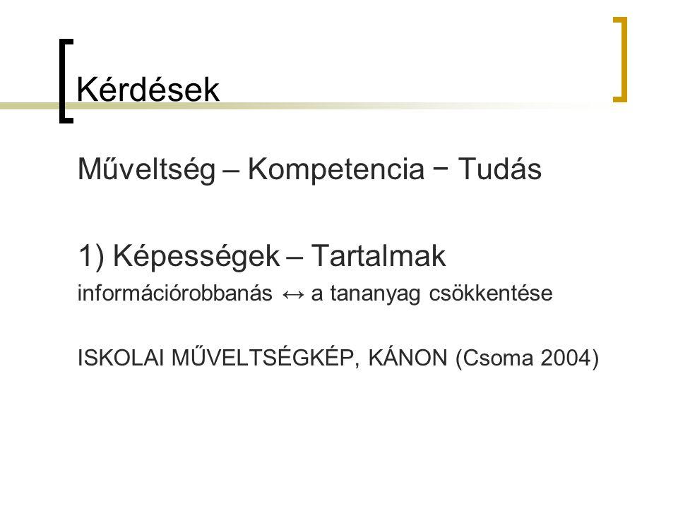 Kérdések Műveltség – Kompetencia − Tudás 1) Képességek – Tartalmak információrobbanás ↔ a tananyag csökkentése ISKOLAI MŰVELTSÉGKÉP, KÁNON (Csoma 2004