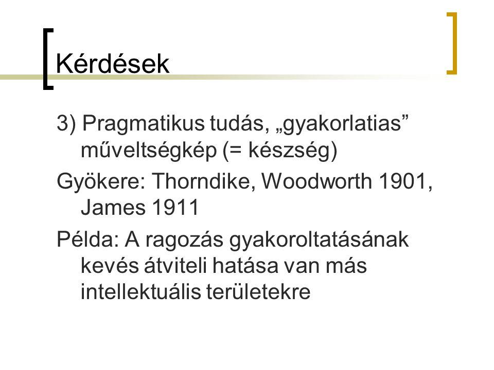 """Kérdések 3) Pragmatikus tudás, """"gyakorlatias"""" műveltségkép (= készség) Gyökere: Thorndike, Woodworth 1901, James 1911 Példa: A ragozás gyakoroltatásán"""