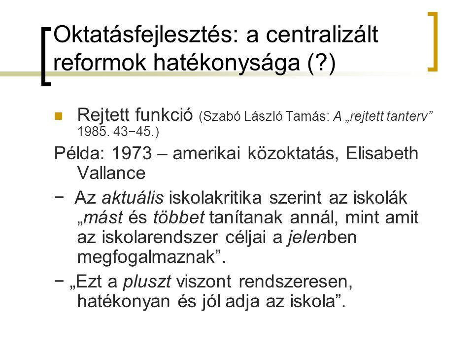 """Oktatásfejlesztés: a centralizált reformok hatékonysága (?) Rejtett funkció (Szabó László Tamás: A """"rejtett tanterv"""" 1985. 43−45.) Példa: 1973 – ameri"""