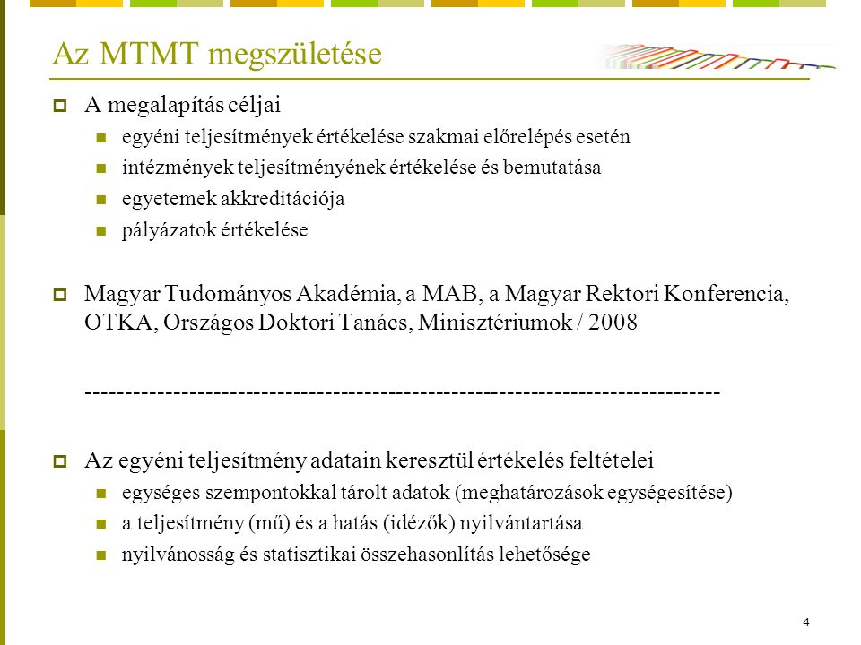 4 Az MTMT megszületése  A megalapítás céljai egyéni teljesítmények értékelése szakmai előrelépés esetén intézmények teljesítményének értékelése és bemutatása egyetemek akkreditációja pályázatok értékelése  Magyar Tudományos Akadémia, a MAB, a Magyar Rektori Konferencia, OTKA, Országos Doktori Tanács, Minisztériumok / 2008 --------------------------------------------------------------------------------  Az egyéni teljesítmény adatain keresztül értékelés feltételei egységes szempontokkal tárolt adatok (meghatározások egységesítése) a teljesítmény (mű) és a hatás (idézők) nyilvántartása nyilvánosság és statisztikai összehasonlítás lehetősége