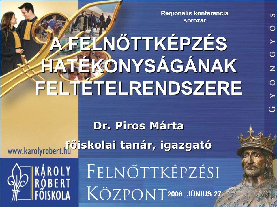 A FELNŐTTKÉPZÉS HATÉKONYSÁGÁNAK FELTÉTELRENDSZERE Dr. Piros Márta főiskolai tanár, igazgató 2008. JÚNIUS 27. Regionális konferencia sorozat