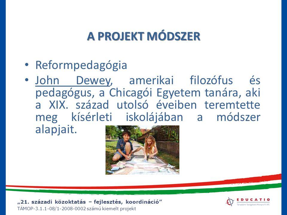 """""""21. századi közoktatás – fejlesztés, koordináció"""" TÁMOP-3.1.1-08/1-2008-0002 számú kiemelt projekt A PROJEKT MÓDSZER Reformpedagógia John Dewey, amer"""