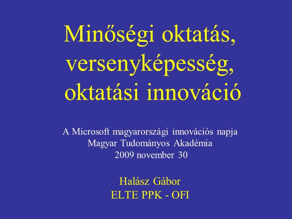 Minőségi oktatás, versenyképesség, oktatási innováció A Microsoft magyarországi innovációs napja Magyar Tudományos Akadémia 2009 november 30 Halász Gábor ELTE PPK - OFI