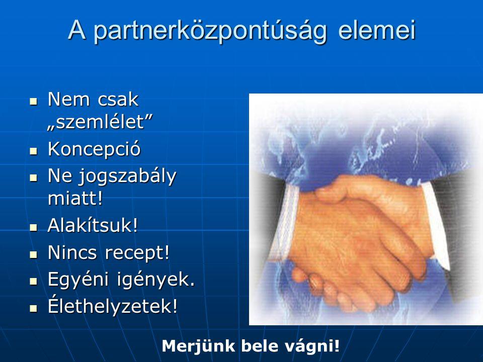 """A partnerközpontúság elemei Nem csak """"szemlélet"""" Nem csak """"szemlélet"""" Koncepció Koncepció Ne jogszabály miatt! Ne jogszabály miatt! Alakítsuk! Alakíts"""