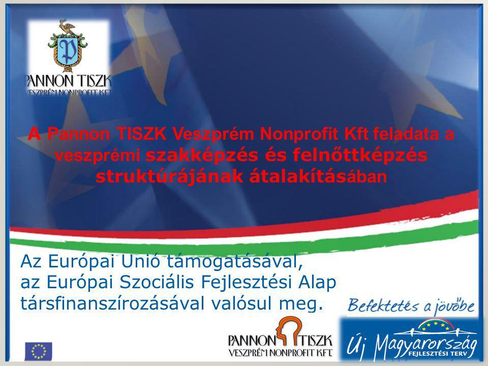 A Pannon TISZK Veszprém Nonprofit Kft feladata a veszprémi szakképzés és felnőttképzés struktúrájának átalakítás ában Az Európai Unió támogatásával, az Európai Szociális Fejlesztési Alap társfinanszírozásával valósul meg.
