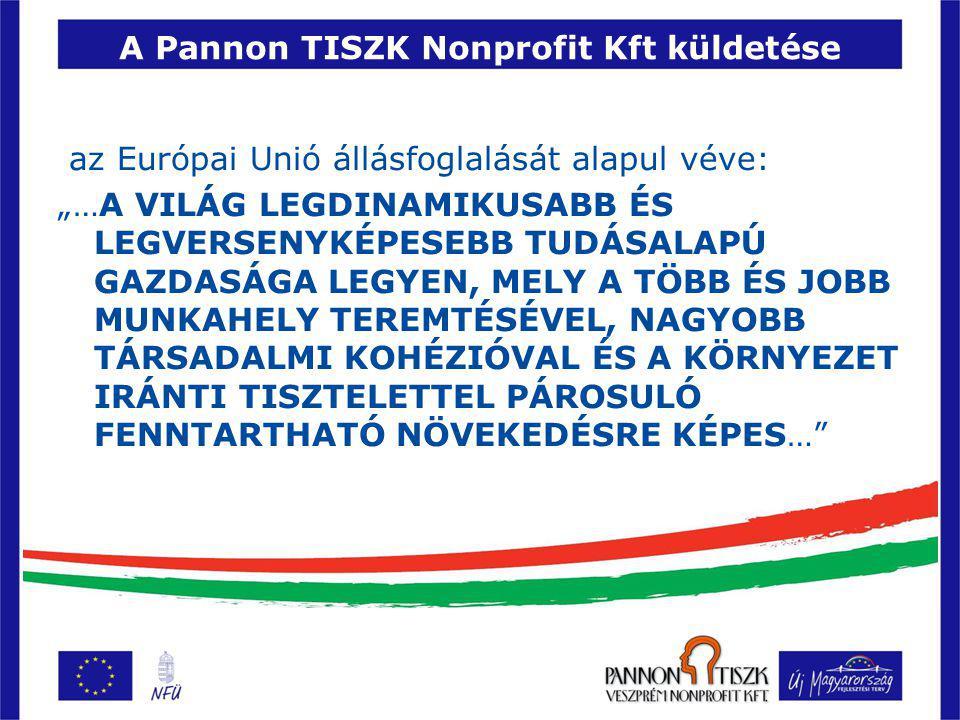 """A Pannon TISZK Nonprofit Kft küldetése az Európai Unió állásfoglalását alapul véve: """"…A VILÁG LEGDINAMIKUSABB ÉS LEGVERSENYKÉPESEBB TUDÁSALAPÚ GAZDASÁGA LEGYEN, MELY A TÖBB ÉS JOBB MUNKAHELY TEREMTÉSÉVEL, NAGYOBB TÁRSADALMI KOHÉZIÓVAL ÉS A KÖRNYEZET IRÁNTI TISZTELETTEL PÁROSULÓ FENNTARTHATÓ NÖVEKEDÉSRE KÉPES…"""