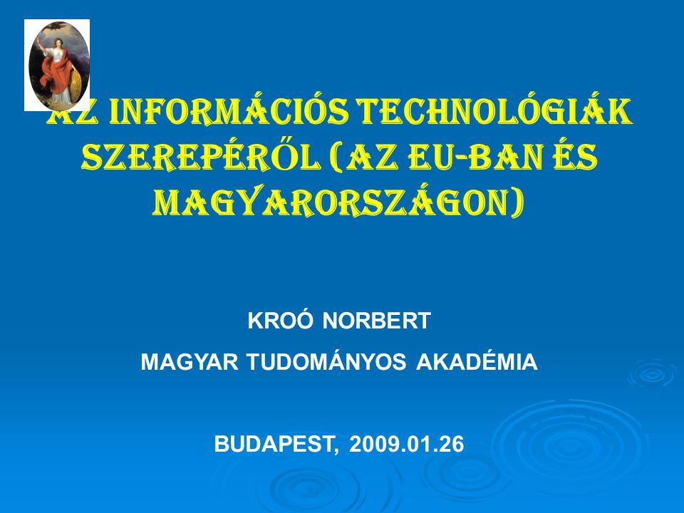 AZ INFORMÁCIÓS TECHNOLÓGIÁK SZEREPÉR Ő L (AZ EU-BAN ÉS MAGYARORSZÁGON) KROÓ NORBERT MAGYAR TUDOMÁNYOS AKADÉMIA BUDAPEST, 2009.01.26