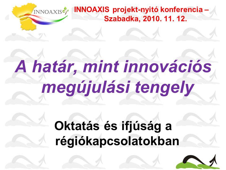 A határ, mint innovációs megújulási tengely Oktatás és ifjúság a régiókapcsolatokban INNOAXIS projekt-nyitó konferencia – Szabadka, 2010.