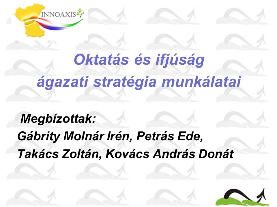 Oktatás és ifjúság ágazati stratégia munkálatai Megbízottak: Gábrity Molnár Irén, Petrás Ede, Takács Zoltán, Kovács András Donát