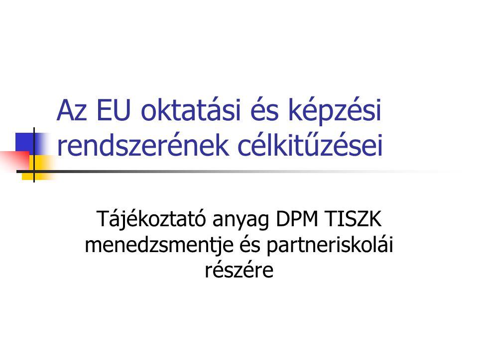 Az EU oktatási és képzési rendszerének célkitűzései Tájékoztató anyag DPM TISZK menedzsmentje és partneriskolái részére