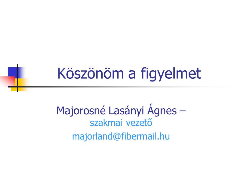 Köszönöm a figyelmet Majorosné Lasányi Ágnes – szakmai vezető majorland@fibermail.hu