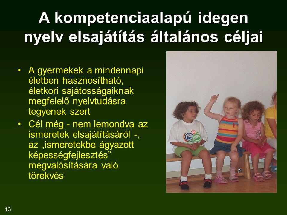 13. A kompetenciaalapú idegen nyelv elsajátítás általános céljai A gyermekek a mindennapi életben hasznosítható, életkori sajátosságaiknak megfelelő n