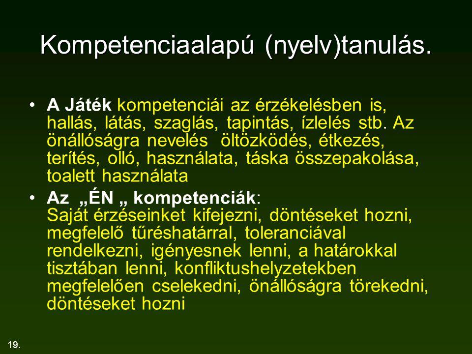 19. Kompetenciaalapú (nyelv)tanulás. A Játék kompetenciái az érzékelésben is, hallás, látás, szaglás, tapintás, ízlelés stb. Az önállóságra nevelés öl