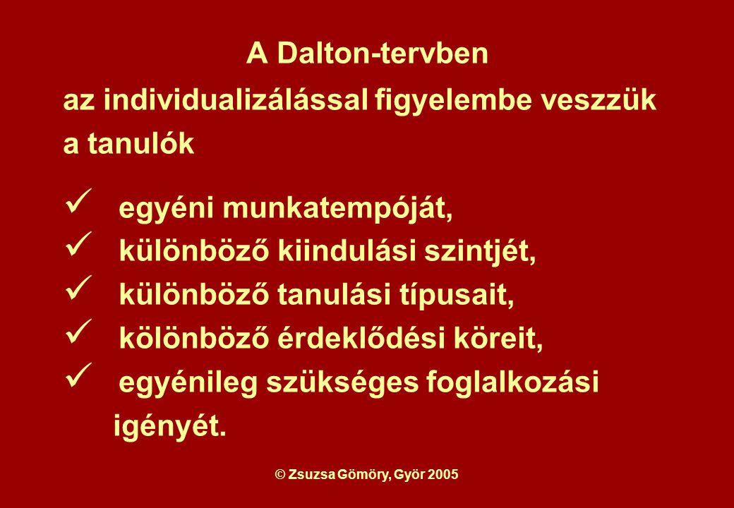 © Zsuzsa Gömöry, Györ 2005 A Dalton-tervben az individualizálással figyelembe veszzük a tanulók egyéni munkatempóját, különböző kiindulási szintjét, különböző tanulási típusait, kölönböző érdeklődési köreit, egyénileg szükséges foglalkozási igényét.