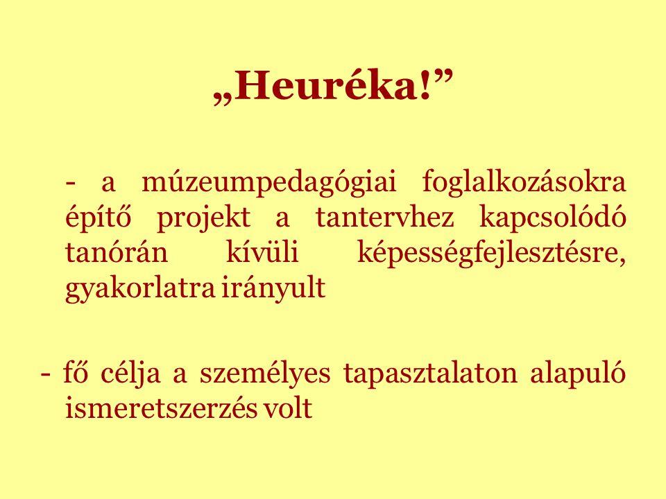 """""""Heuréka! - a múzeumpedagógiai foglalkozásokra építő projekt a tantervhez kapcsolódó tanórán kívüli képességfejlesztésre, gyakorlatra irányult - fő célja a személyes tapasztalaton alapuló ismeretszerzés volt"""