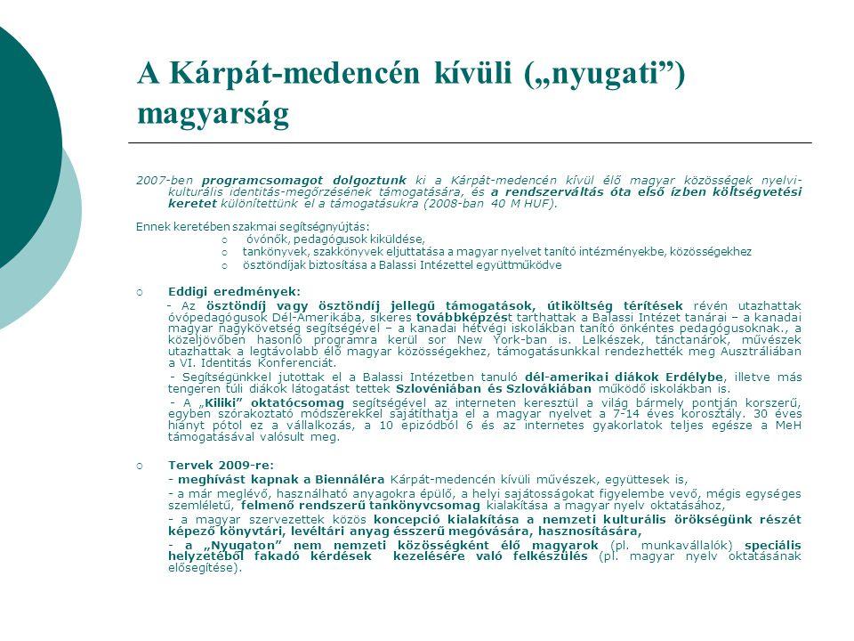 """A Kárpát-medencén kívüli (""""nyugati ) magyarság 2007-ben programcsomagot dolgoztunk ki a Kárpát-medencén kívül élő magyar közösségek nyelvi- kulturális identitás-megőrzésének támogatására, és a rendszerváltás óta első ízben költségvetési keretet különítettünk el a támogatásukra (2008-ban 40 M HUF)."""