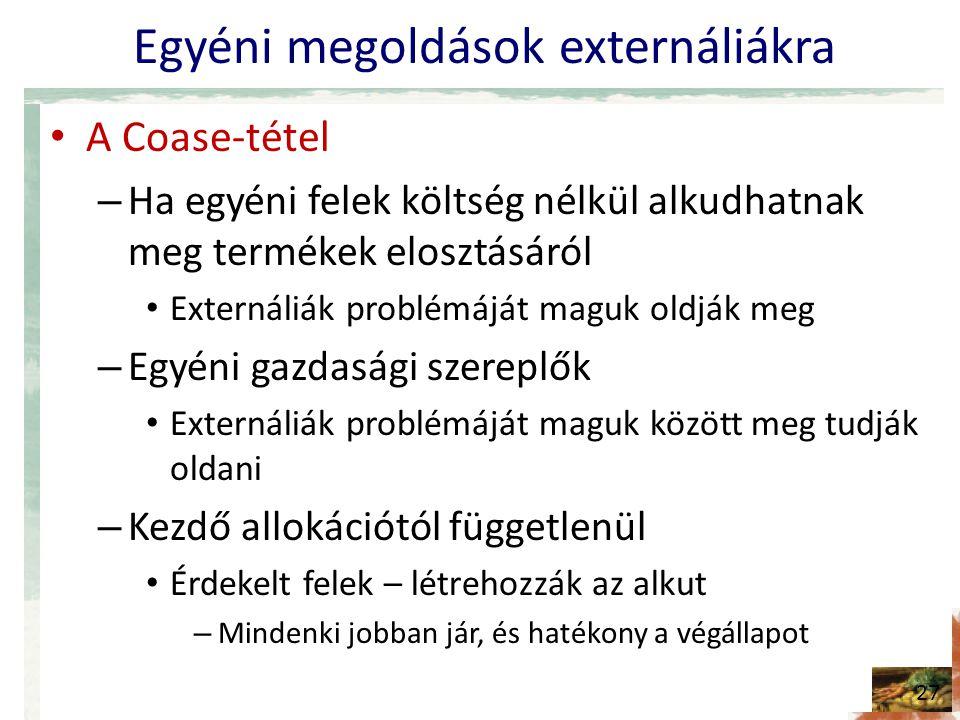 Egyéni megoldások externáliákra A Coase-tétel – Ha egyéni felek költség nélkül alkudhatnak meg termékek elosztásáról Externáliák problémáját maguk oldják meg – Egyéni gazdasági szereplők Externáliák problémáját maguk között meg tudják oldani – Kezdő allokációtól függetlenül Érdekelt felek – létrehozzák az alkut – Mindenki jobban jár, és hatékony a végállapot 27