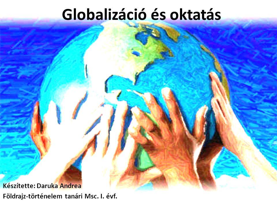 Globalizáció és oktatás Készítette: Daruka Andrea Földrajz-történelem tanári Msc. I. évf.