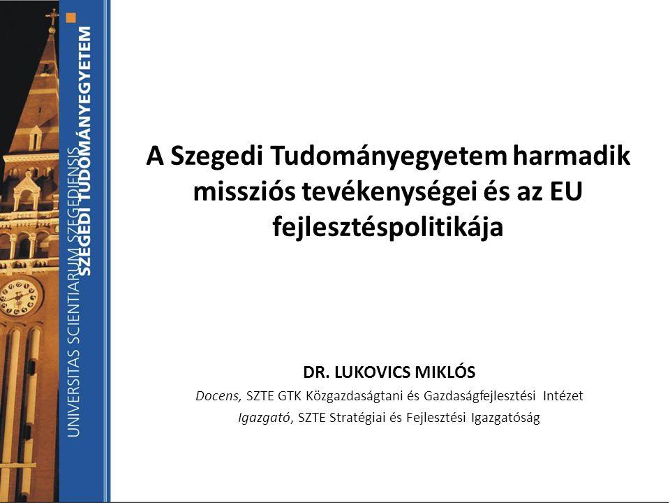 A Szegedi Tudományegyetem harmadik missziós tevékenységei és az EU fejlesztéspolitikája DR. LUKOVICS MIKLÓS Docens, SZTE GTK Közgazdaságtani és Gazdas