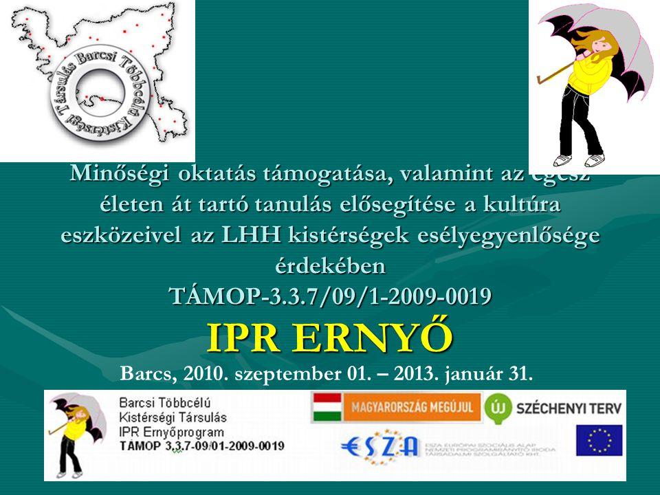 Minőségi oktatás támogatása, valamint az egész életen át tartó tanulás elősegítése a kultúra eszközeivel az LHH kistérségek esélyegyenlősége érdekében TÁMOP-3.3.7/09/1-2009-0019 IPR ERNYŐ Barcs, 2010.