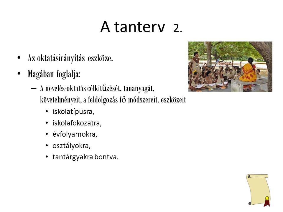 A tanterv 2. Az oktatásirányítás eszköze. Magában foglalja: – A nevelés-oktatás célkit ű zését, tananyagát, követelményeit, a feldolgozás f ő módszere