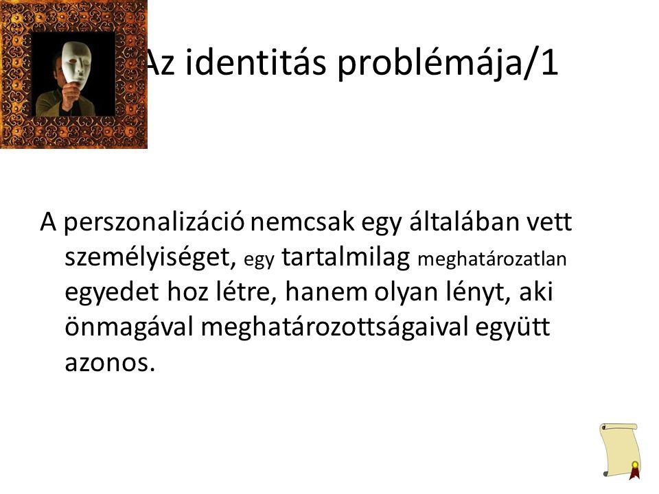 Az identitás problémája/1 A perszonalizáció nemcsak egy általában vett személyiséget, egy tartalmilag meghatározatlan egyedet hoz létre, hanem olyan l