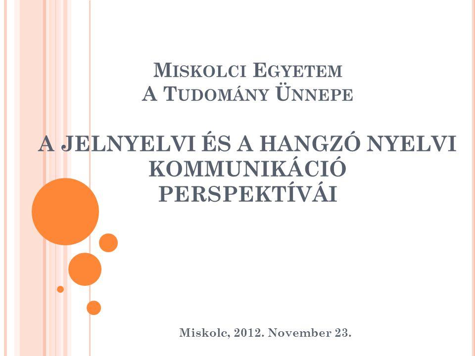 M ISKOLCI E GYETEM A T UDOMÁNY Ü NNEPE A JELNYELVI ÉS A HANGZÓ NYELVI KOMMUNIKÁCIÓ PERSPEKTÍVÁI Miskolc, 2012. November 23.
