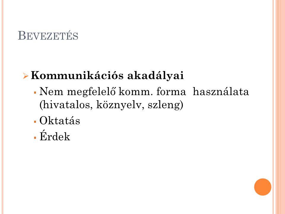 B EVEZETÉS  Kommunikációs akadályai  Nem megfelelő komm. forma használata (hivatalos, köznyelv, szleng)  Oktatás  Érdek