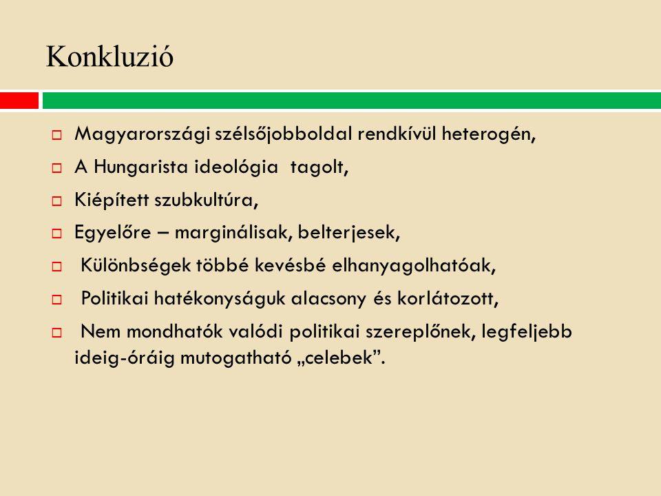 """Konkluzió  Magyarországi szélsőjobboldal rendkívül heterogén,  A Hungarista ideológia tagolt,  Kiépített szubkultúra,  Egyelőre – marginálisak, belterjesek,  Különbségek többé kevésbé elhanyagolhatóak,  Politikai hatékonyságuk alacsony és korlátozott,  Nem mondhatók valódi politikai szereplőnek, legfeljebb ideig-óráig mutogatható """"celebek ."""