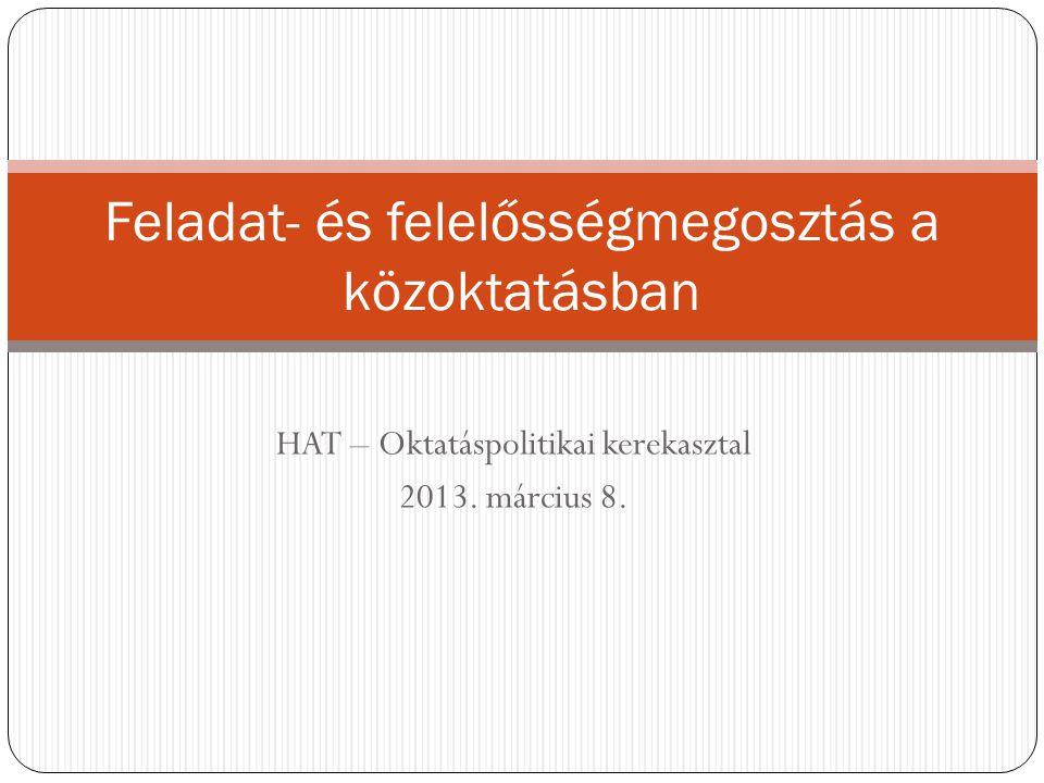 HAT – Oktatáspolitikai kerekasztal 2013. március 8. Feladat- és felelősségmegosztás a közoktatásban