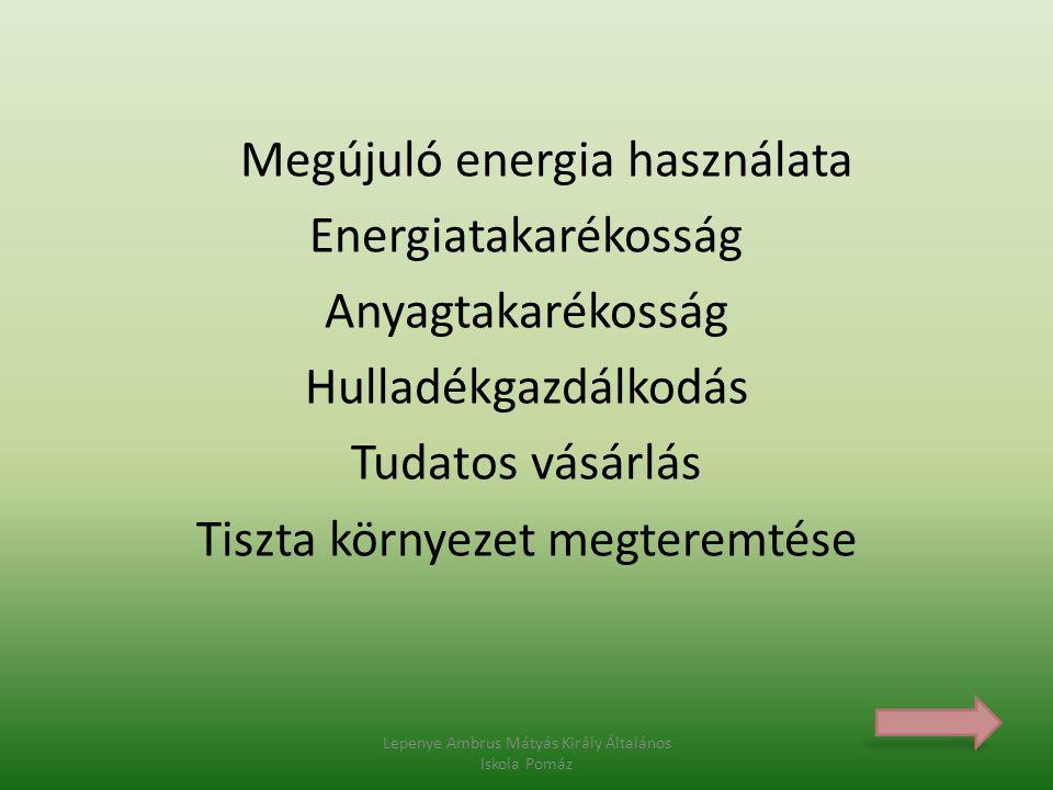 Megújuló energia használata Energiatakarékosság Anyagtakarékosság Hulladékgazdálkodás Tudatos vásárlás Tiszta környezet megteremtése Lepenye Ambrus Má