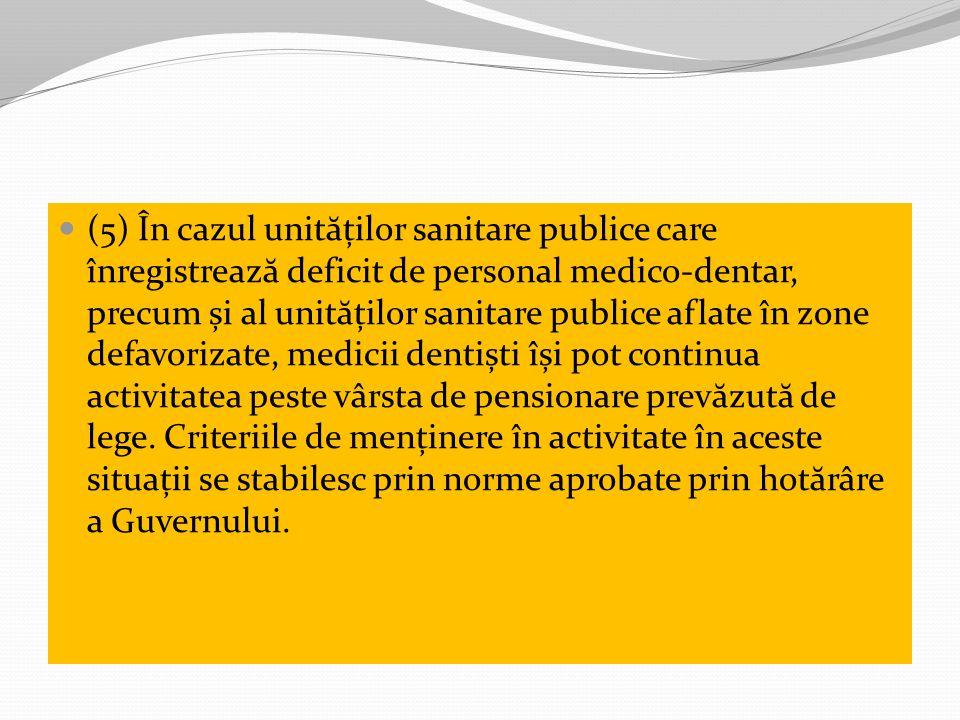 (5) În cazul unit ă ților sanitare publice care înregistreaz ă deficit de personal medico-dentar, precum și al unit ă ților sanitare publice aflate în zone defavorizate, medicii dentiști își pot continua activitatea peste vârsta de pensionare prev ă zut ă de lege.