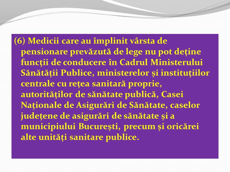 (6) Medicii care au împlinit vârsta de pensionare prev ă zut ă de lege nu pot deține funcții de conducere în Cadrul Ministerului S ă n ă t ă ții Publice, ministerelor și instituțiilor centrale cu rețea sanitar ă proprie, autorit ă ților de s ă n ă tate public ă, Casei Naționale de Asigur ă ri de S ă n ă tate, caselor județene de asigur ă ri de s ă n ă tate și a municipiului București, precum și oric ă rei alte unit ă ți sanitare publice.