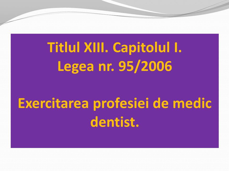 Titlul XIII. Capitolul I. Legea nr. 95/2006 Exercitarea profesiei de medic dentist.