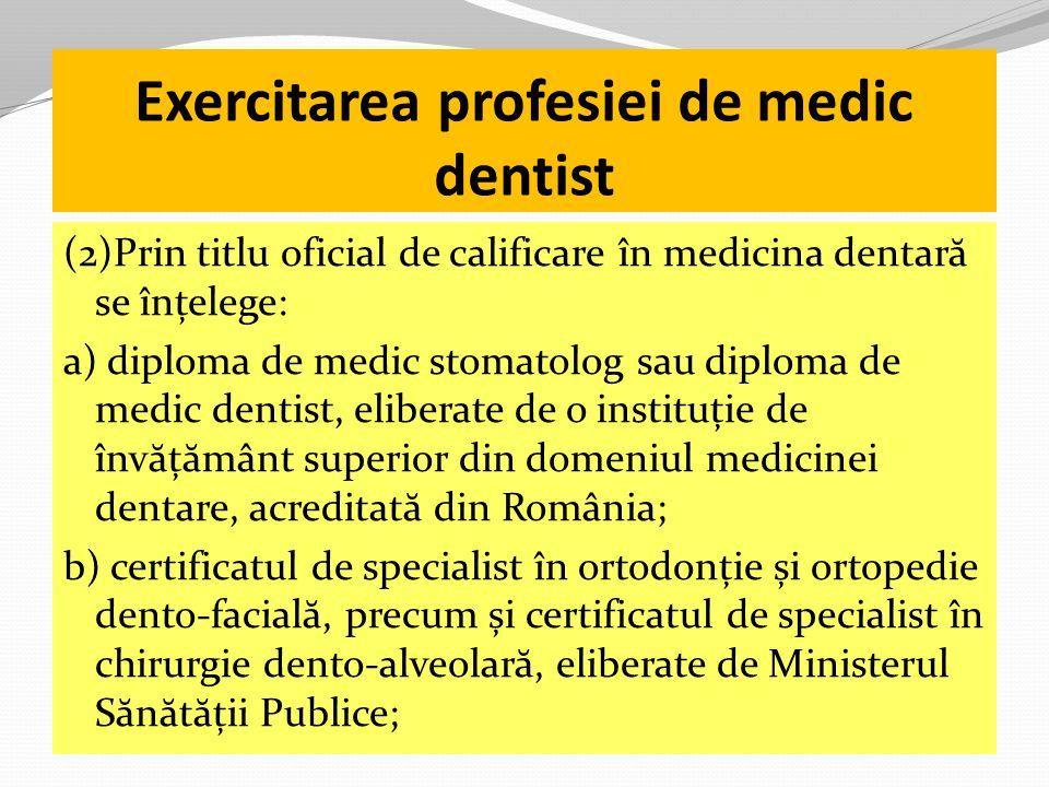 Exercitarea profesiei de medic dentist (2)Prin titlu oficial de calificare în medicina dentar ă se înțelege: a) diploma de medic stomatolog sau diploma de medic dentist, eliberate de o instituție de înv ă ț ă mânt superior din domeniul medicinei dentare, acreditat ă din România; b) certificatul de specialist în ortodonție și ortopedie dento-facial ă, precum și certificatul de specialist în chirurgie dento-alveolar ă, eliberate de Ministerul S ă n ă t ă ții Publice;