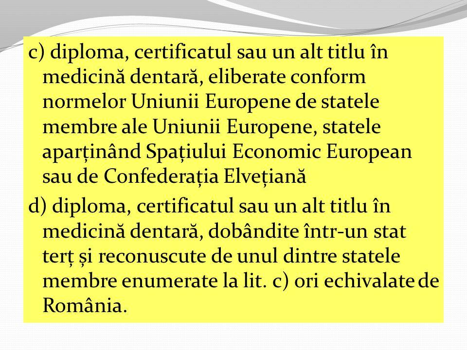 c) diploma, certificatul sau un alt titlu în medicin ă dentar ă, eliberate conform normelor Uniunii Europene de statele membre ale Uniunii Europene, statele aparținând Spațiului Economic European sau de Confederația Elvețian ă d) diploma, certificatul sau un alt titlu în medicin ă dentar ă, dobândite într-un stat terț și reconuscute de unul dintre statele membre enumerate la lit.