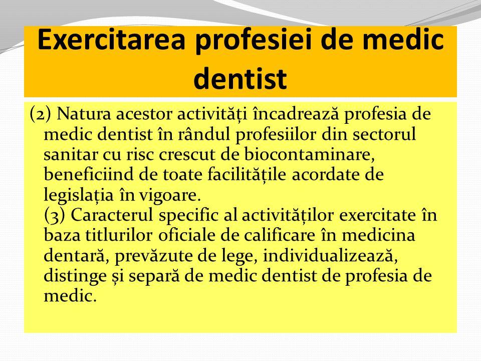 Exercitarea profesiei de medic dentist (2) Natura acestor activit ă ți încadreaz ă profesia de medic dentist în rândul profesiilor din sectorul sanitar cu risc crescut de biocontaminare, beneficiind de toate facilit ă țile acordate de legislația în vigoare.