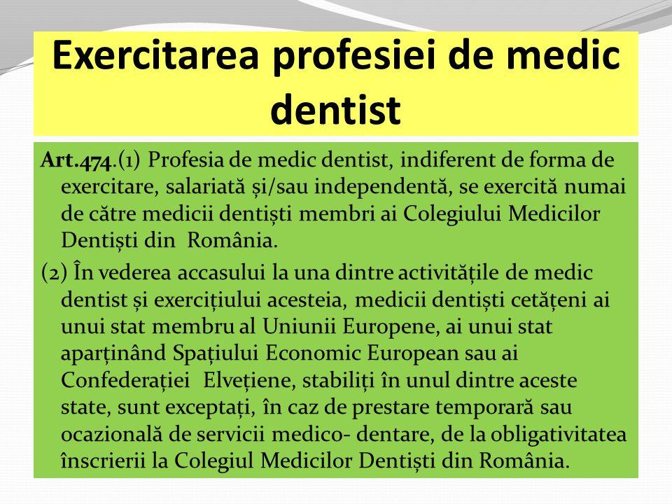 Exercitarea profesiei de medic dentist Art.474.(1) Profesia de medic dentist, indiferent de forma de exercitare, salariat ă și/sau independent ă, se exercit ă numai de c ă tre medicii dentiști membri ai Colegiului Medicilor Dentiști din România.
