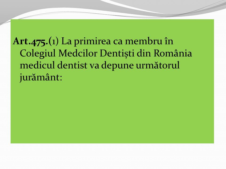 Art.475.(1) La primirea ca membru în Colegiul Medcilor Dentiști din România medicul dentist va depune urm ă torul jur ă mânt: