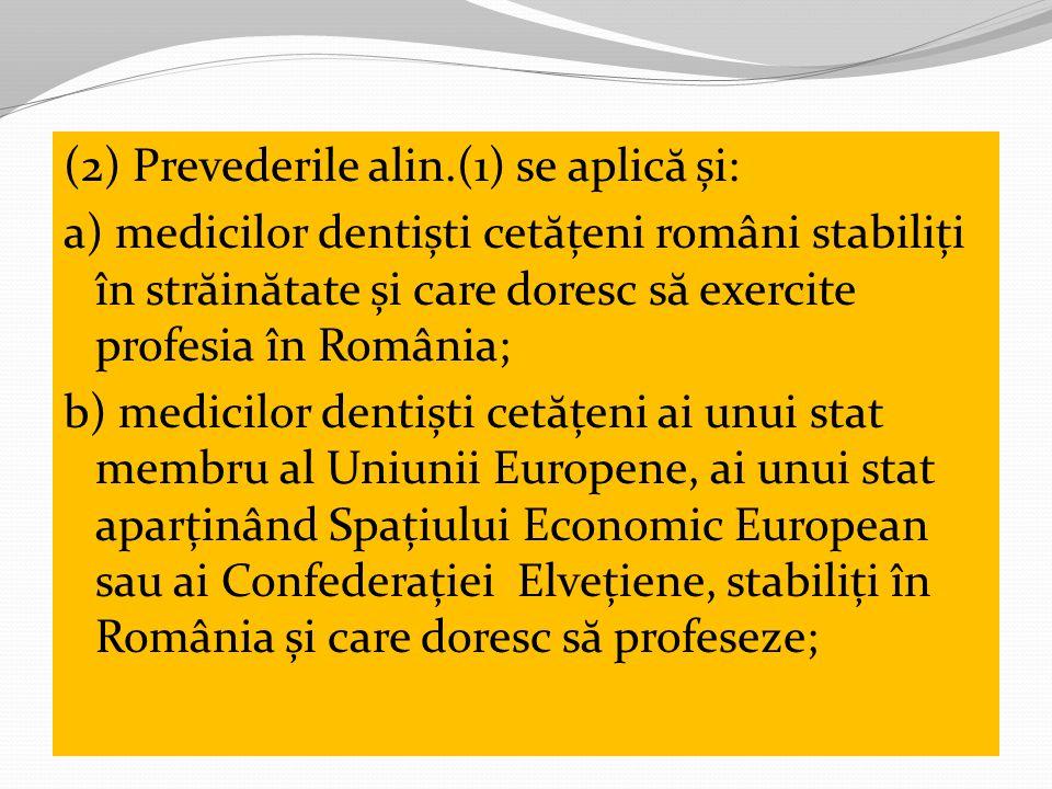 (2) Prevederile alin.(1) se aplic ă și: a) medicilor dentiști cet ă țeni români stabiliți în str ă in ă tate și care doresc s ă exercite profesia în România; b) medicilor dentiști cet ă țeni ai unui stat membru al Uniunii Europene, ai unui stat aparținând Spațiului Economic European sau ai Confederației Elvețiene, stabiliți în România și care doresc s ă profeseze;