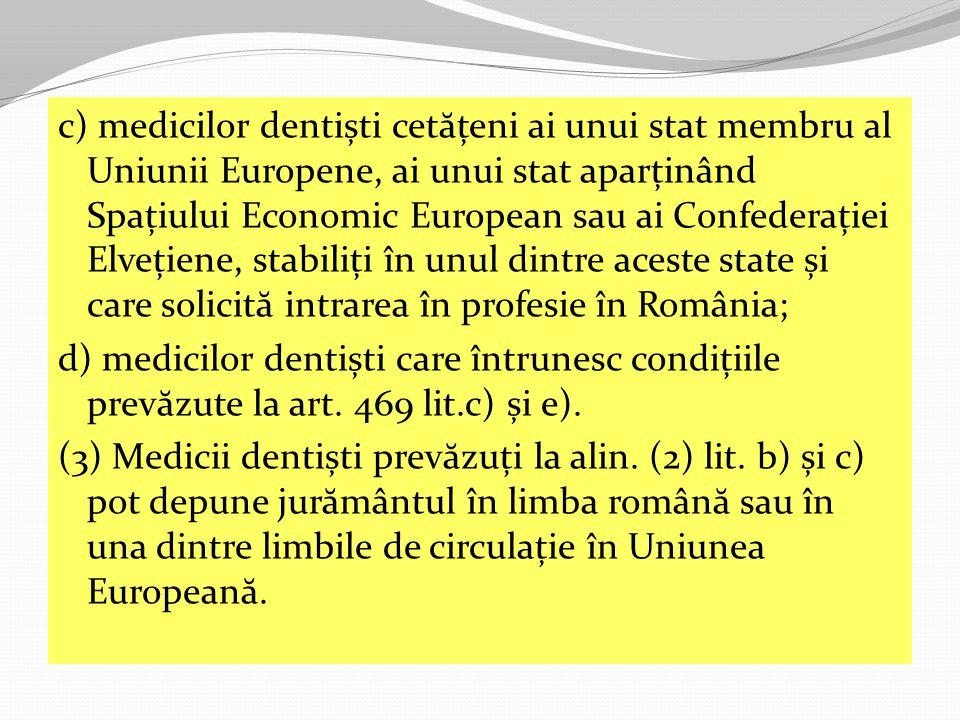 c) medicilor dentiști cet ă țeni ai unui stat membru al Uniunii Europene, ai unui stat aparținând Spațiului Economic European sau ai Confederației Elvețiene, stabiliți în unul dintre aceste state și care solicit ă intrarea în profesie în România; d) medicilor dentiști care întrunesc condițiile prev ă zute la art.