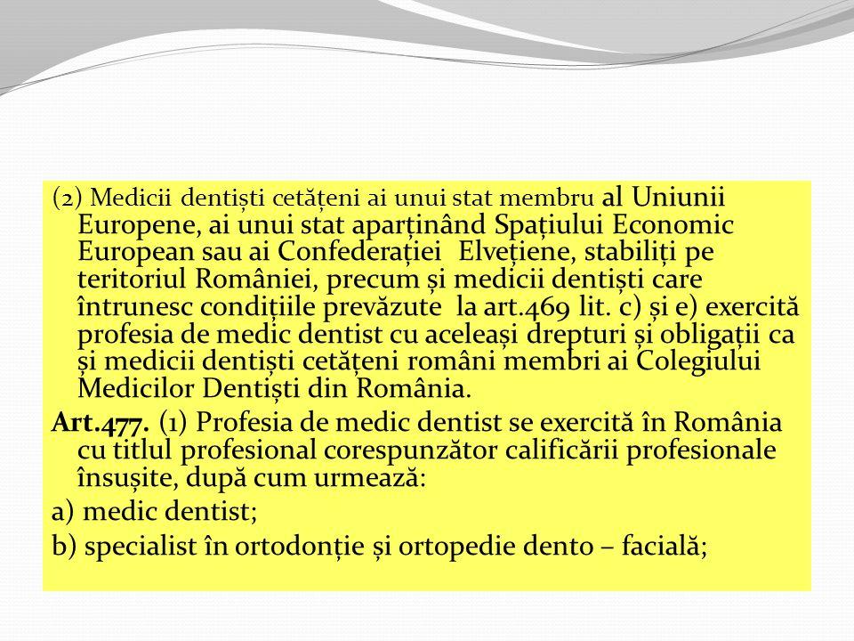 (2) Medicii dentiști cet ă țeni ai unui stat membru al Uniunii Europene, ai unui stat aparținând Spațiului Economic European sau ai Confederației Elvețiene, stabiliți pe teritoriul României, precum și medicii dentiști care întrunesc condițiile prev ă zute la art.469 lit.