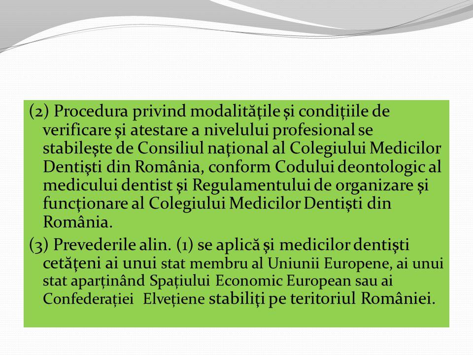 (2) Procedura privind modalit ă ţile şi condiţiile de verificare şi atestare a nivelului profesional se stabileşte de Consiliul naţional al Colegiului Medicilor Dentişti din România, conform Codului deontologic al medicului dentist şi Regulamentului de organizare şi funcţionare al Colegiului Medicilor Dentişti din România.