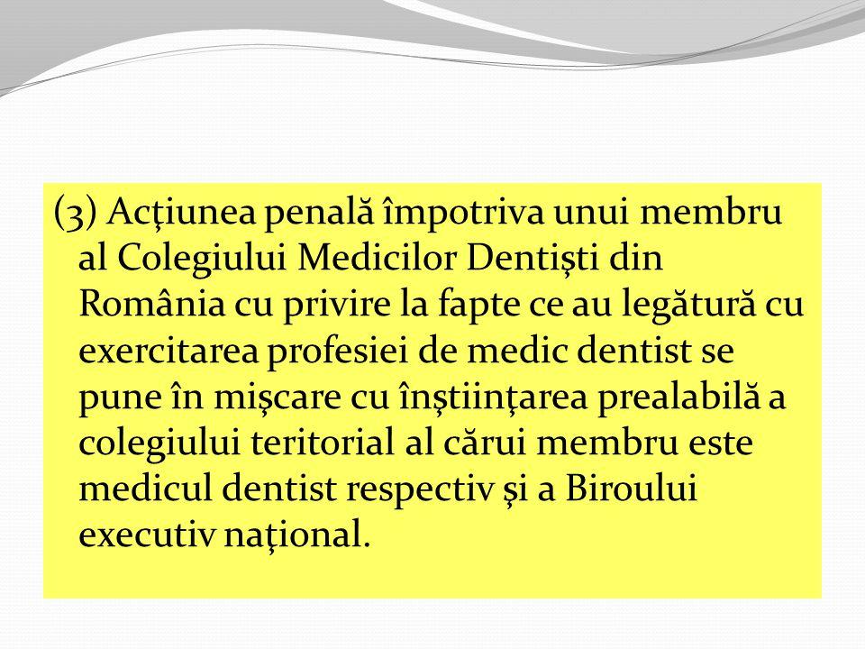 (3) Acţiunea penal ă împotriva unui membru al Colegiului Medicilor Dentişti din România cu privire la fapte ce au leg ă tur ă cu exercitarea profesiei de medic dentist se pune în mişcare cu înştiinţarea prealabil ă a colegiului teritorial al c ă rui membru este medicul dentist respectiv şi a Biroului executiv naţional.