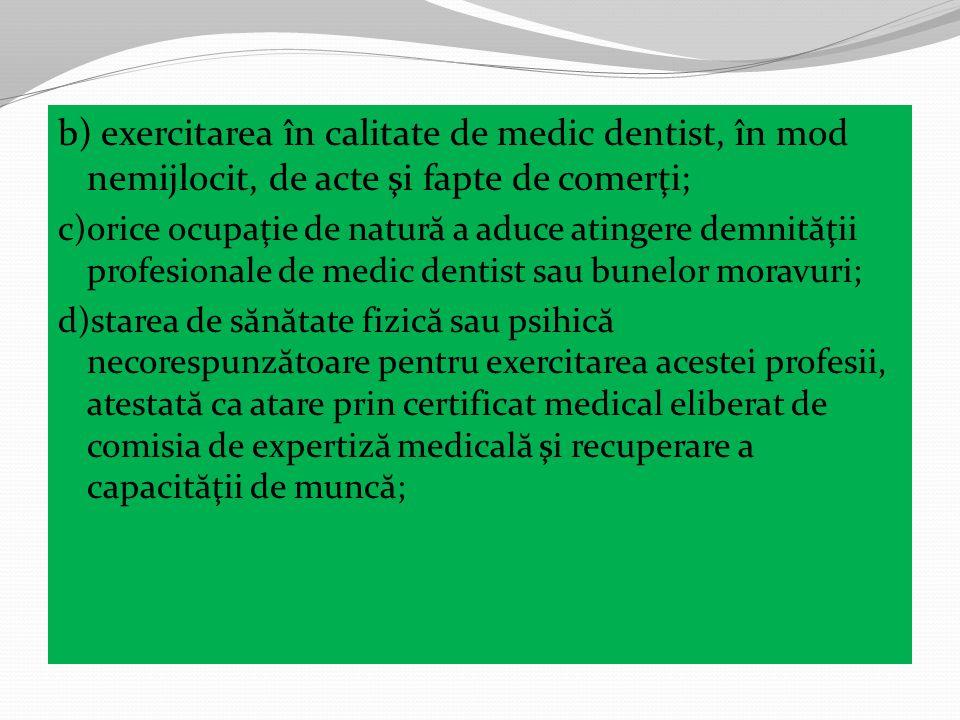 b) exercitarea în calitate de medic dentist, în mod nemijlocit, de acte şi fapte de comerţi; c)orice ocupaţie de natur ă a aduce atingere demnit ă ţii profesionale de medic dentist sau bunelor moravuri; d)starea de s ă n ă tate fizic ă sau psihic ă necorespunz ă toare pentru exercitarea acestei profesii, atestat ă ca atare prin certificat medical eliberat de comisia de expertiz ă medical ă şi recuperare a capacit ă ţii de munc ă ;