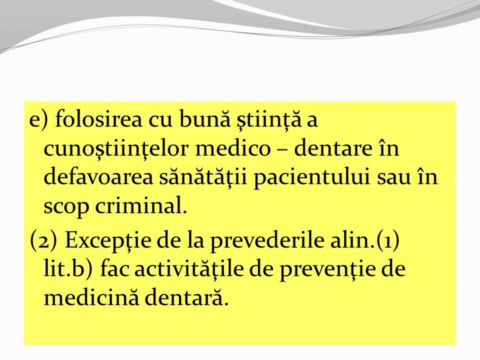 e) folosirea cu bun ă ştiinţ ă a cunoştiinţelor medico – dentare în defavoarea s ă n ă t ă ţii pacientului sau în scop criminal.