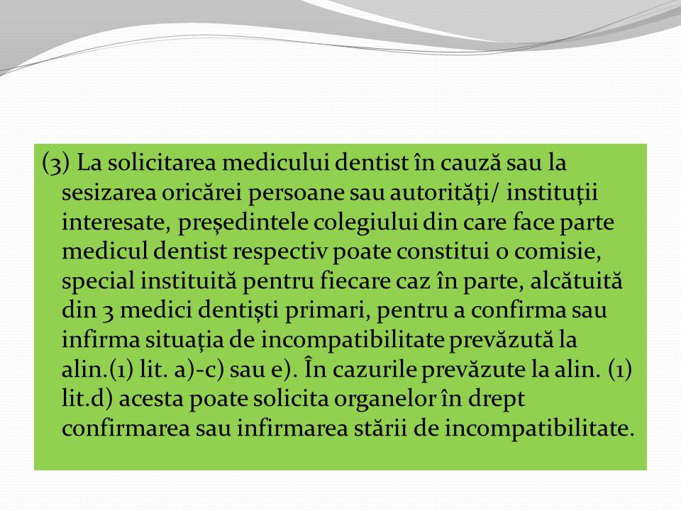 (3) La solicitarea medicului dentist în cauz ă sau la sesizarea oric ă rei persoane sau autorit ă ţi/ instituţii interesate, preşedintele colegiului din care face parte medicul dentist respectiv poate constitui o comisie, special instituit ă pentru fiecare caz în parte, alc ă tuit ă din 3 medici dentişti primari, pentru a confirma sau infirma situaţia de incompatibilitate prev ă zut ă la alin.(1) lit.