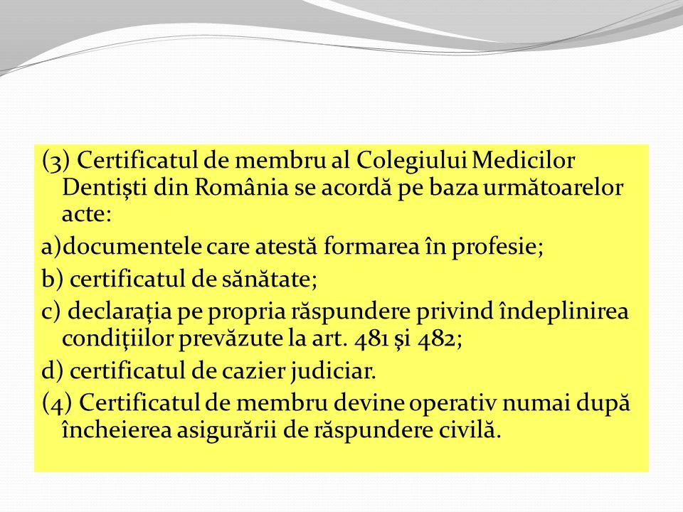 (3) Certificatul de membru al Colegiului Medicilor Dentişti din România se acord ă pe baza urm ă toarelor acte: a)documentele care atest ă formarea în profesie; b) certificatul de s ă n ă tate; c) declaraţia pe propria r ă spundere privind îndeplinirea condiţiilor prev ă zute la art.